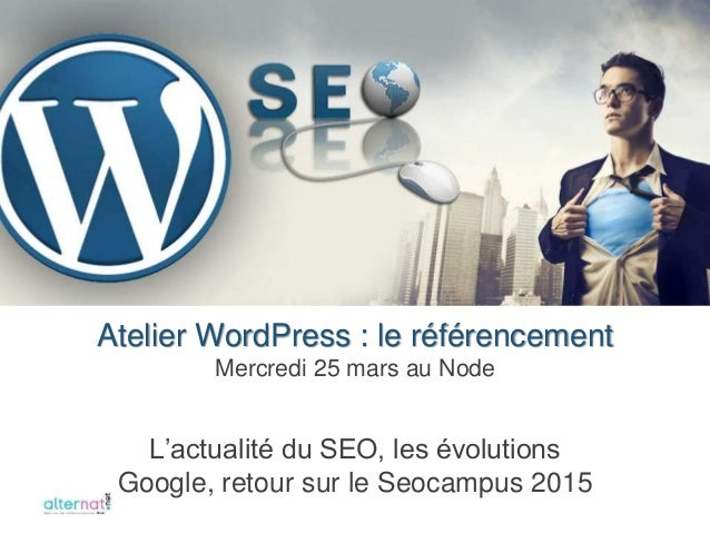 L'actualité du SEO, les évolutions Google, retour sur le Seocampus 2015 Atelier WordPress : le référencement Mercredi 25 m...