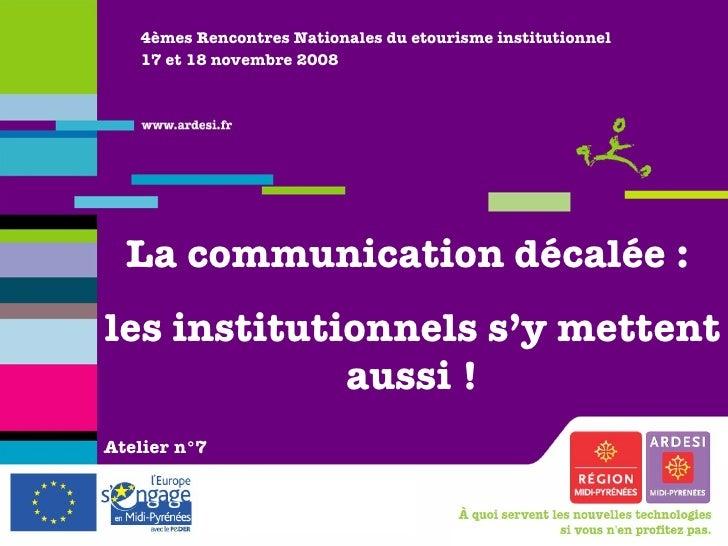 4èmes Rencontres Nationales du etourisme institutionnel 17 et 18 novembre 2008 La communication décalée :  les institution...