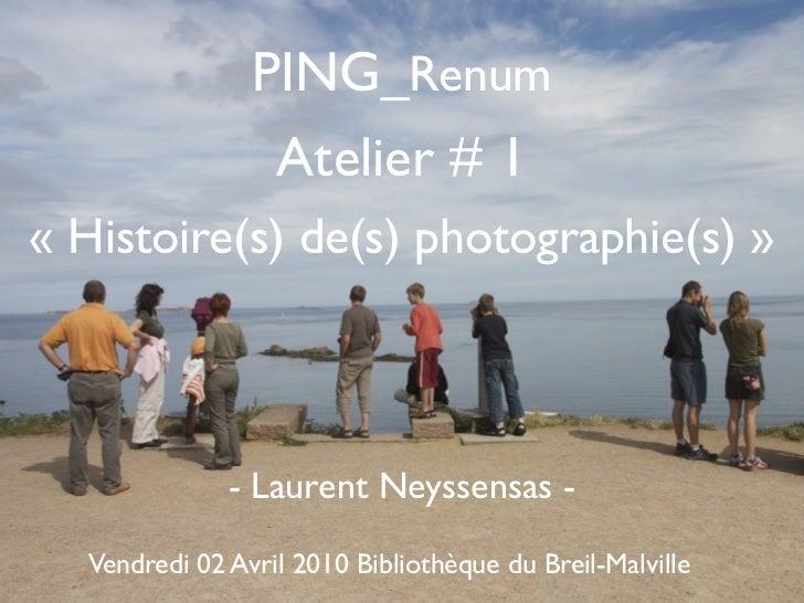 PING_Renum                 Atelier # 1« Histoire(s) de(s) photographie(s) »              - Laurent Neyssensas -  Vendredi ...