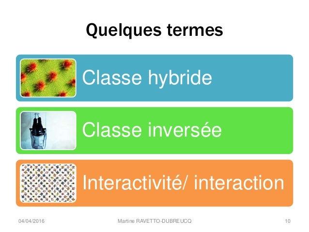 Quelques termes Classe hybride Classe inversée Interactivité/ interaction Martine RAVETTO-DUBREUCQ 1004/04/2016