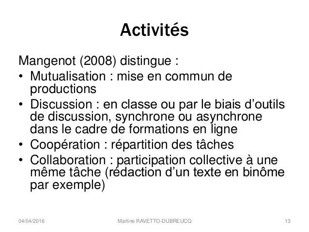 Activités Mangenot (2008) distingue : • Mutualisation : mise en commun de productions • Discussion : en classe ou par le b...