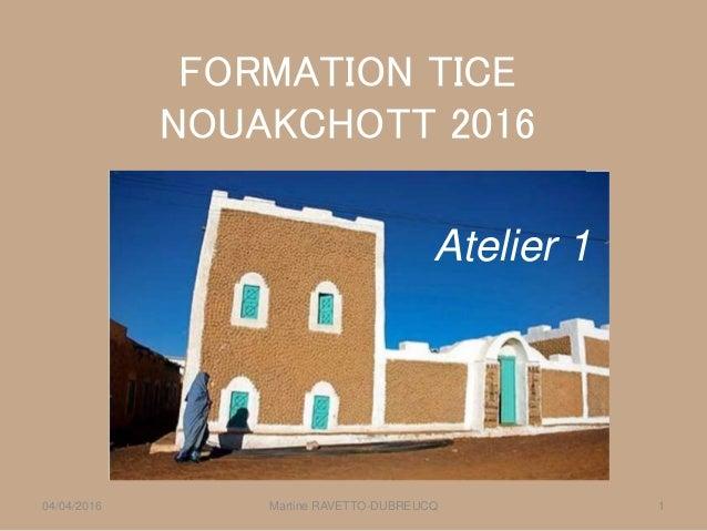 FORMATION TICE NOUAKCHOTT 2016 Martine RAVETTO-DUBREUCQ 104/04/2016 Atelier 1