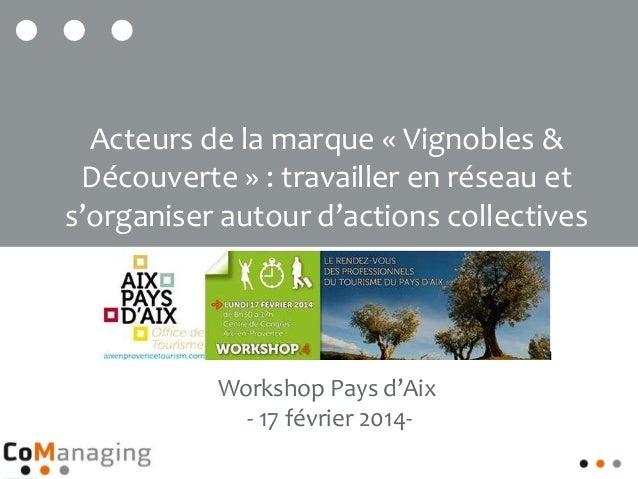 Workshop Pays d'Aix - 17 février 2014- Acteurs de la marque « Vignobles & Découverte » : travailler en réseau et s'organis...
