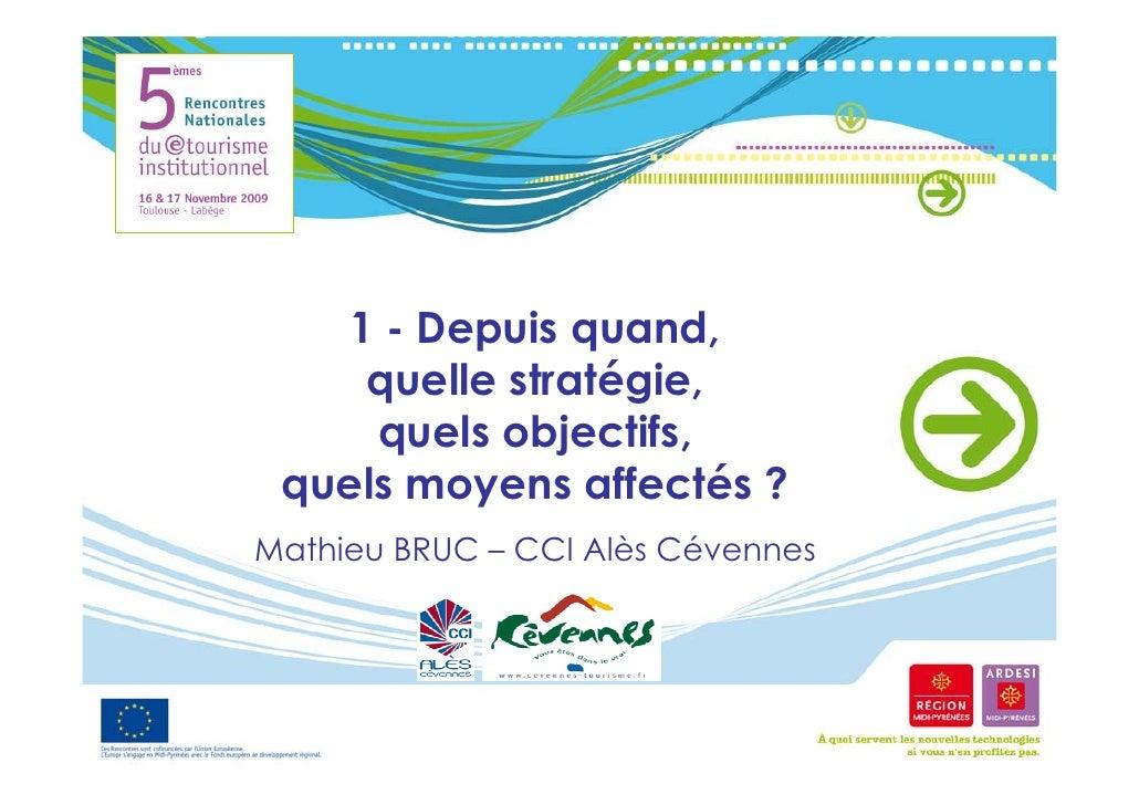 1 - Depuis quand,     quelle stratégie,      quels objectifs,  quels moyens affectés ? Mathieu BRUC – CCI Alès Cévennes