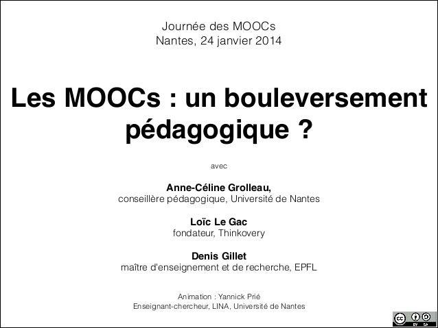 Journée des MOOCs Nantes, 24 janvier 2014  Les MOOCs : un bouleversement pédagogique ? avec  ! Anne-Céline Grolleau, ! con...
