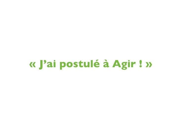 «J'ai postulé à Agir! »
