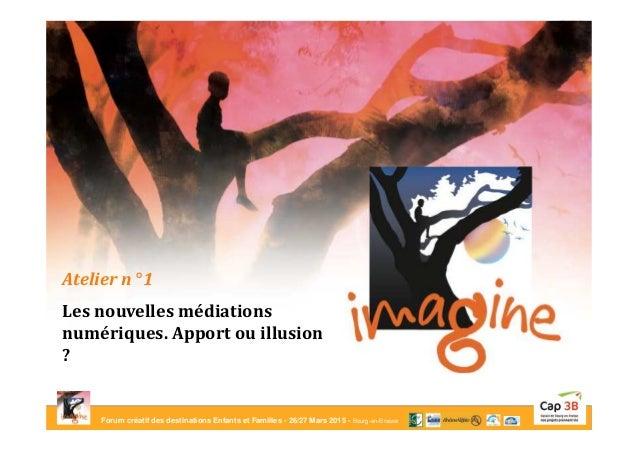 Forum créatif des destinations Enfants et Familles - 26/27 Mars 2015 - Bourg-en-Bresse Atelier n° 1 Les nouvelles médiatio...