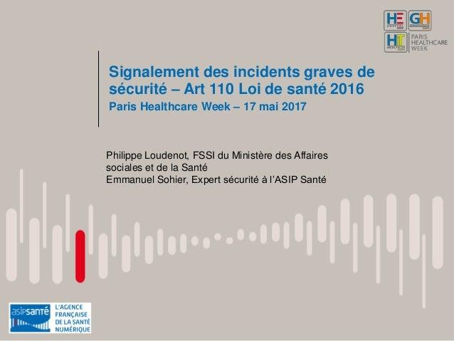 Signalement des incidents graves de sécurité – Art 110 Loi de santé 2016 Paris Healthcare Week – 17 mai 2017 Philippe Loud...