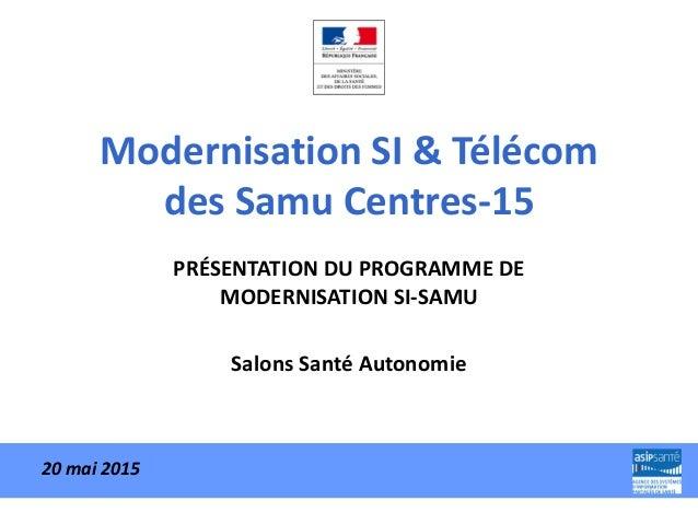 Modernisation SI & Télécom des Samu Centres-15 PRÉSENTATION DU PROGRAMME DE MODERNISATION SI-SAMU Salons Santé Autonomie 2...