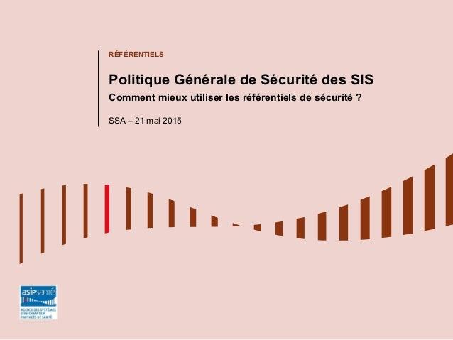 RÉFÉRENTIELS Politique Générale de Sécurité des SIS Comment mieux utiliser les référentiels de sécurité ? SSA – 21 mai 2015