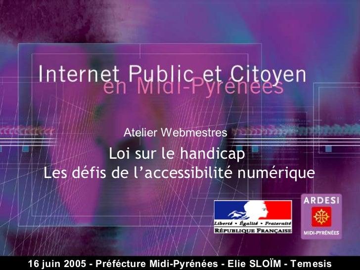 Atelier Webmestres             Loi sur le handicap    Les défis de l'accessibilité numérique© Temesis - 2005 – R Préféctur...