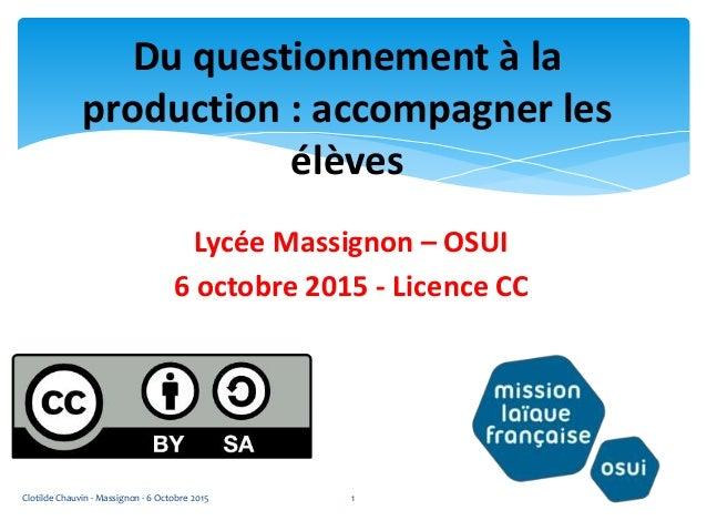 Lycée Massignon – OSUI 6 octobre 2015 - Licence CC Du questionnement à la production : accompagner les élèves Clotilde Cha...