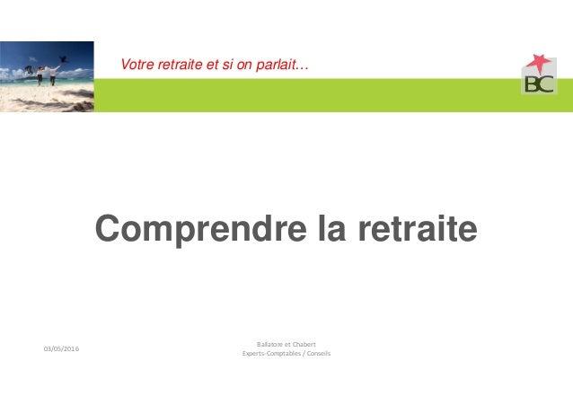 Votre retraite et si on parlait… Comprendre la retraite Ballatore et Chabert Experts-Comptables / Conseils 03/05/2016