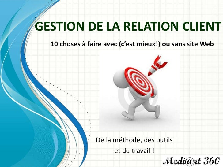 GESTION DE LA RELATION CLIENT  10 choses à faire avec (c'est mieux!) ou sans site Web                 De la méthode, des o...