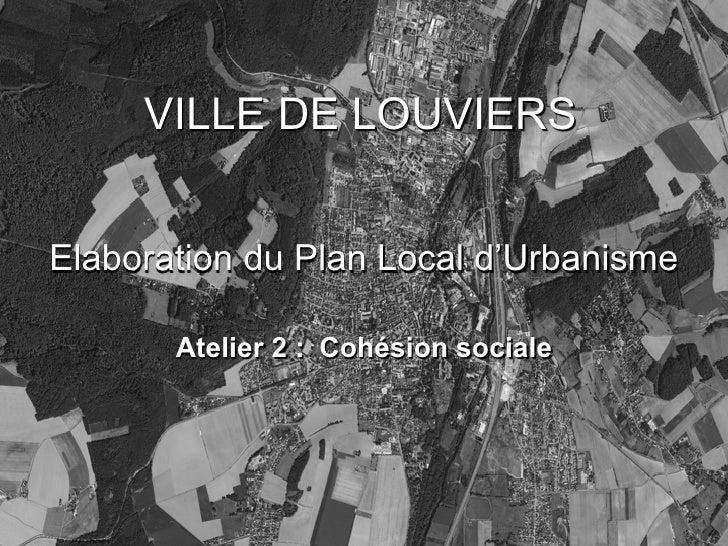 VILLE DE LOUVIERS   Elaboration du Plan Local d'Urbanisme         Atelier 2 : Cohésion sociale