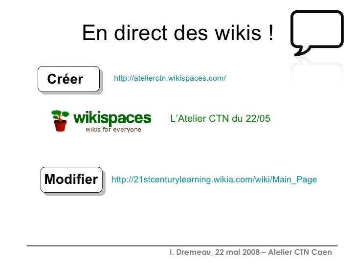 En direct des wikis ! L'Atelier CTN du 22/05 http:// atelierctn.wikispaces.com / Créer http://21stcenturylearning.wikia.co...