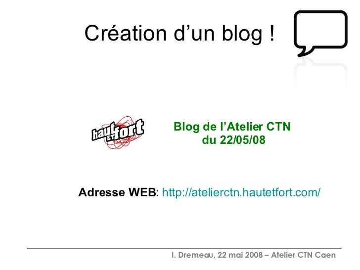 Création d'un blog ! Blog de l'Atelier CTN  du 22/05/08 Adresse WEB :  http://atelierctn.hautetfort.com/