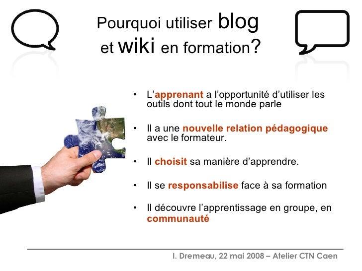 Pourquoi utiliser   blog   et  wiki   en formation ? <ul><li>L' apprenant  a l'opportunité d'utiliser les outils dont tout...