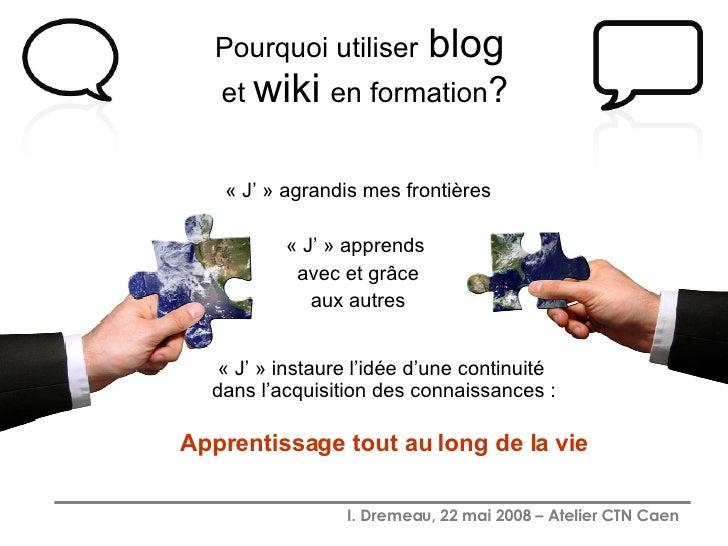 Pourquoi utiliser   blog   et  wiki   en formation ? <ul><li>« J' » agrandis mes frontières </li></ul><ul><li>« J' » appre...