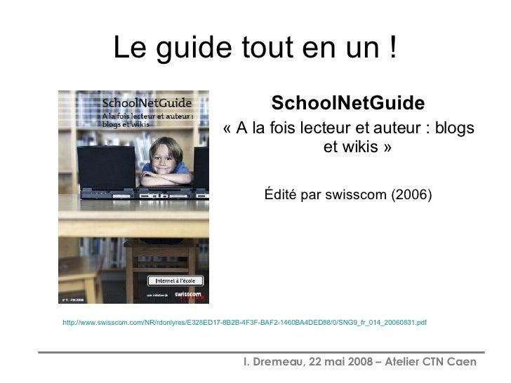 Le guide tout en un ! <ul><li>SchoolNetGuide </li></ul><ul><li>« A la fois lecteur et auteur : blogs et wikis » </li></ul>...