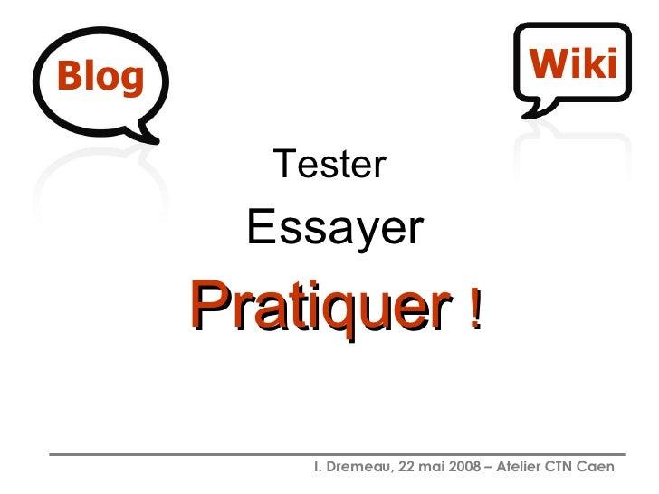 <ul><li>Tester  </li></ul><ul><li>Essayer </li></ul><ul><li>Pratiquer   ! </li></ul> Blog Wiki