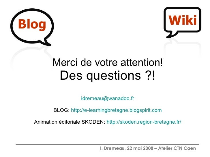 Blog Merci de votre attention! Des questions ?! [email_address] BLOG:  http://e-learningbretagne.blogspirit.com Animation ...