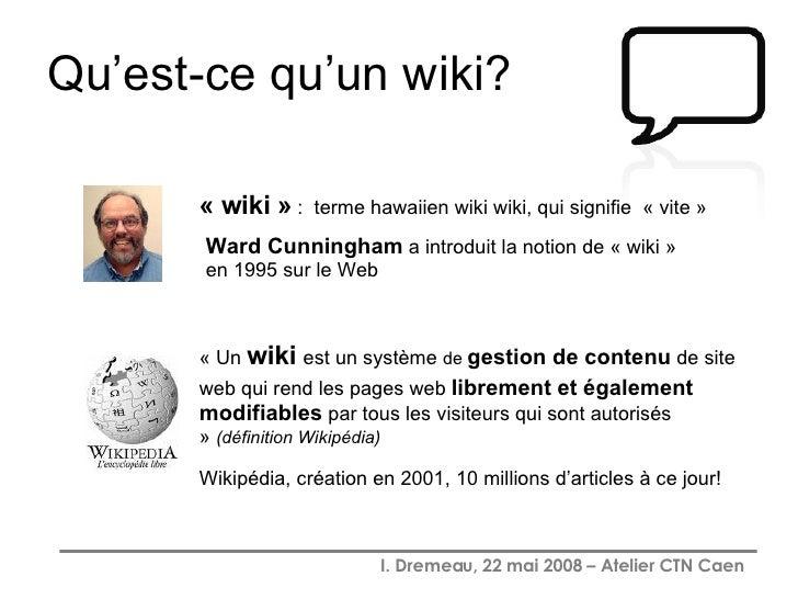 Qu'est-ce qu'un wiki? Ward Cunningham  a introduit la notion de « wiki » en 1995 sur le Web  « wiki »  :  terme hawaiien w...