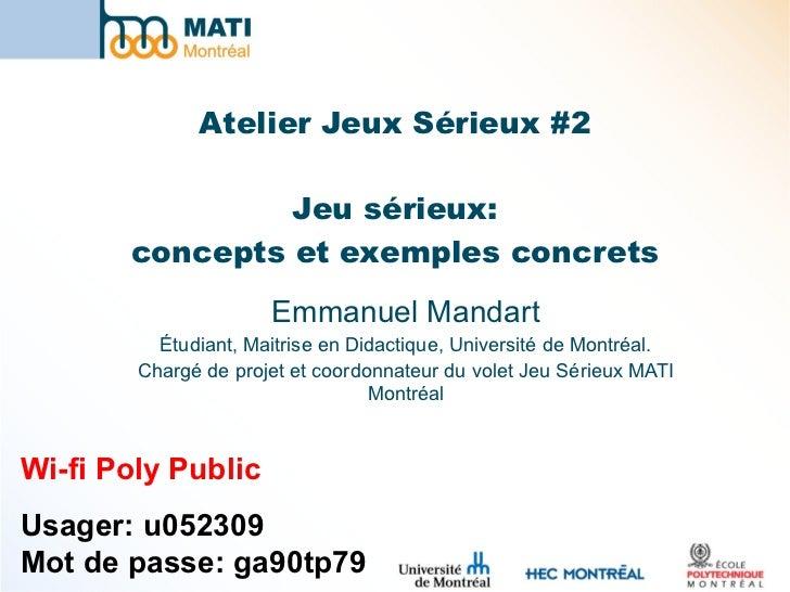 Atelier Jeux Sérieux #2 Jeu sérieux: concepts et exemples concrets Emmanuel Mandart Étudiant, Maitrise en Didactique, Univ...