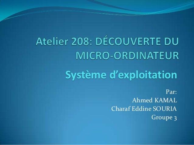 Système d'exploitation                          Par:                Ahmed KAMAL         Charaf Eddine SOURIA              ...