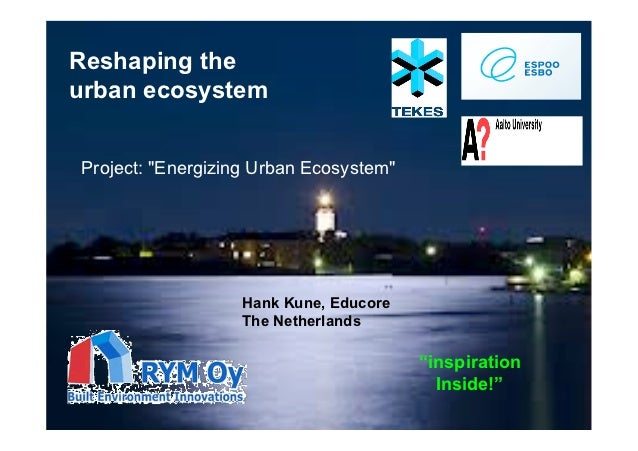 "Reshaping theurban ecosystemProject: ""Energizing Urban Ecosystem""                  Hank Kune, Educore                  The..."