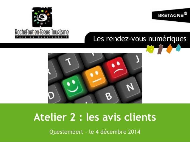 Atelier 2 : les avis clients Questembert - le 4 décembre 2014 Les rendez-vous numériques