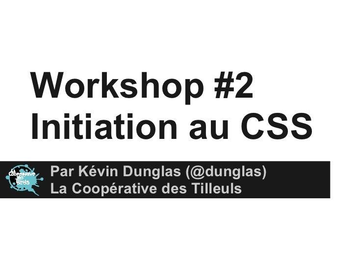 Workshop #2Initiation au CSS Par Kévin Dunglas (@dunglas) La Coopérative des Tilleuls