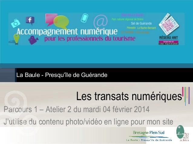 La Baule - Presqu'île de Guérande  Les transats numériques Parcours 1 – Atelier 2 du mardi 04 février 2014 J'utilise du co...