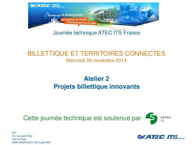 Journée technique ATEC ITS France  BILLETTIQUE ET TERRITOIRES CONNECTES  Mercredi 26 novembre 2014  Atelier 2  Projets bil...