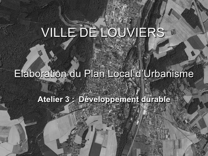 VILLE DE LOUVIERS   Elaboration du Plan Local d'Urbanisme      Atelier 3 : Développement durable