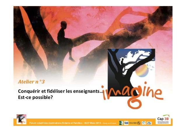 Forum créatif des destinations Enfants et Familles - 26/27 Mars 2015 - Bourg-en-Bresse Atelier n° 3 Conquérir et fidéliser...