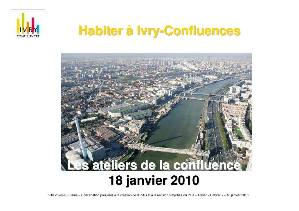 Habiter à Ivry-Confluences                  Les ateliers de la confluence                     18 janvier 2010 Ville d'Ivry...