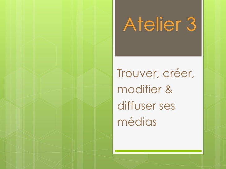 Atelier 3Trouver, créer,modifier &diffuser sesmédias