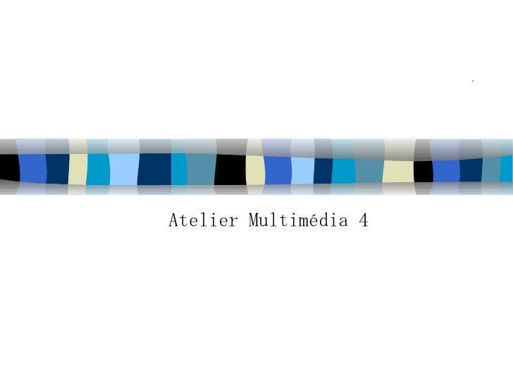 . <ul><ul><li>Atelier Multimédia 4 </li></ul></ul>