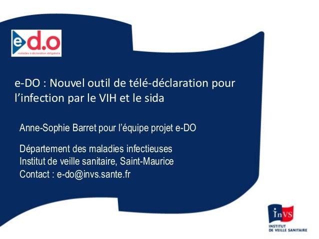 e-DO : Nouvel outil de télé-déclaration pour l'infection par le VIH et le sida Anne-Sophie Barret pour l'équipe projet e-D...