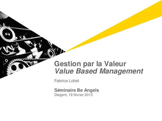 Gestion par la ValeurValue Based ManagementFabrice LobetSéminaire Be AngelsDiegem, 19 février 2013