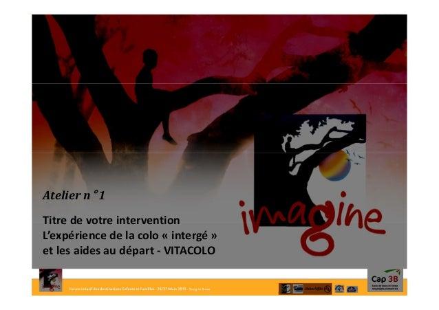 Forum créatif des destinations Enfants et Familles- 26/27Mars 2015- Bourg-en-Bresse Atelier n° 1 Titre de votre interventi...