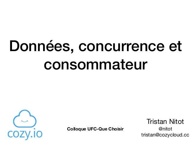 Données, concurrence et consommateur Tristan Nitot  @nitot  tristan@cozycloud.cc Colloque UFC-Que Choisir