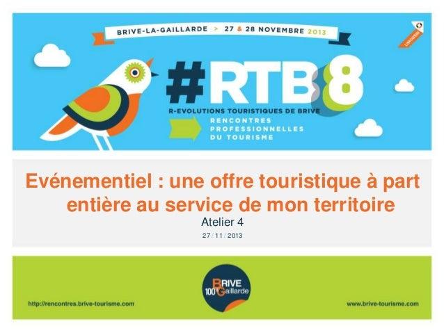 Evénementiel : une offre touristique à part entière au service de mon territoire Atelier 4 27 / 11 / 2013