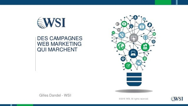Gilles Dandel - WSI ©2015 WSI. All rights reserved. DES CAMPAGNES WEB MARKETING QUI MARCHENT