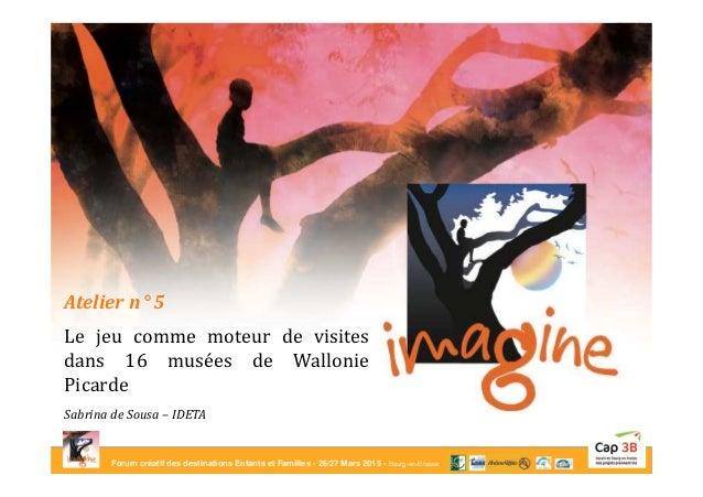 Forum créatif des destinations Enfants et Familles - 26/27 Mars 2015 - Bourg-en-Bresse Atelier n° 5 Le jeu comme moteur de...