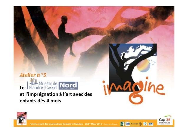 Forum créatif des destinations Enfants et Familles - 26/27 Mars 2015 - Bourg-en-Bresse Atelier n° 5 Le musée de Flandre et...