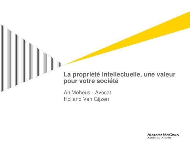 La propriété intellectuelle, une valeurpour votre sociétéAn Meheus - AvocatHolland Van Gijzen