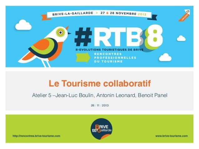 Le Tourisme collaboratif! Atelier 5 –Jean-Luc Boulin, Antonin Leonard, Benoit Panel 26 / 11 / 2013!