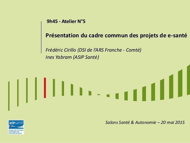9h45 - Atelier N°5 Présentation du cadre commun des projets de e-santé Frédéric Cirillo (DSI de l'ARS Franche - Comté) Ine...